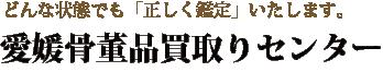 愛媛県内で骨董品を高価買取りいたします「愛媛骨董品買取りセンター」